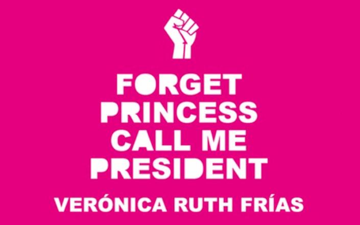 Forget Princess, Call Me President – Verónica Ruth Frías
